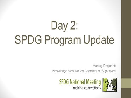 Day 2: SPDG Program Update Audrey Desjarlais Knowledge Mobilization Coordinator, Signetwork.