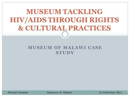 MUSEUM OF MALAWI CASE STUDY MUSEUM TACKLING HIV/AIDS THROUGH RIGHTS & CULTURAL PRACTICES Michael GondweMuseums of Malawi10-13October 2011.