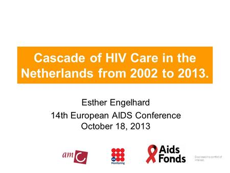 Cascade of HIV Care in the Netherlands from 2002 to 2013. Esther Engelhard 14th European AIDS Conference October 18, 2013 Disclosed no conflict of interest.