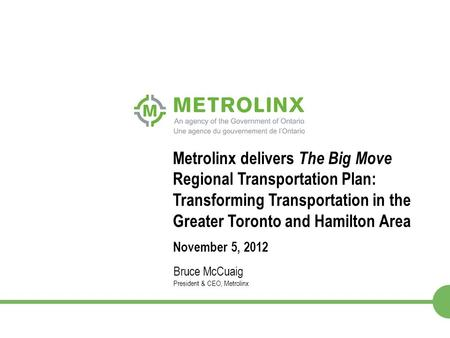 1 Metrolinx delivers The Big Move Regional Transportation Plan: Transforming Transportation in the Greater Toronto and Hamilton Area November 5, 2012 Bruce.