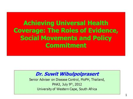 1 Achieving Universal Health Coverage: The Roles of Evidence, Social Movements and Policy Commitment Dr. Suwit Wibulpolprasert Senior Adviser on Disease.