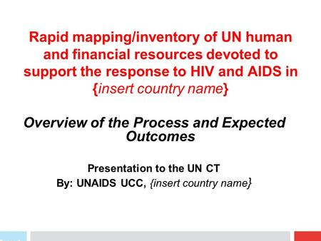 Rapid mapping/inventory of UN human and financial resources devoted to support the response to HIV and AIDS in {insert country name} Overview of the Process.