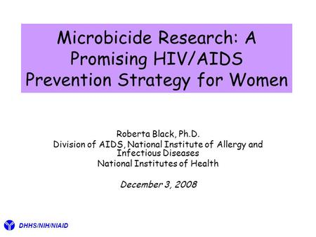 Microbicide Research: A Promising HIV/AIDS Prevention Strategy for Women Roberta Black, Ph.D. Division of AIDS, National Institute of Allergy and Infectious.