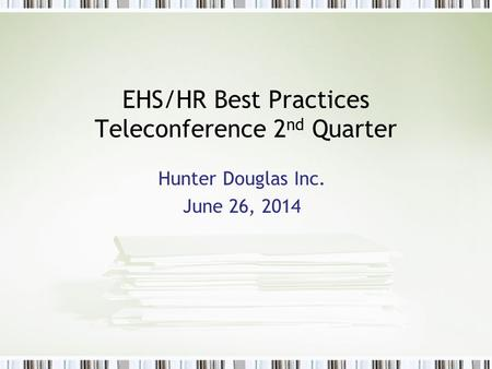 EHS/HR Best Practices Teleconference 2 nd Quarter Hunter Douglas Inc. June 26, 2014.