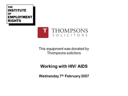 This equipment was donated by Thompsons solicitors Working with HIV/ AIDS Wednesday 7 th February 2007.