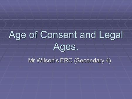 Age of Consent and Legal Ages. Mr Wilson's ERC (Secondary 4)