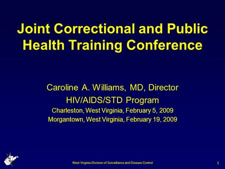 West Virginia Division of Surveillance and Disease Control 1 Joint Correctional and Public Health Training Conference Caroline A. Williams, MD, Director.