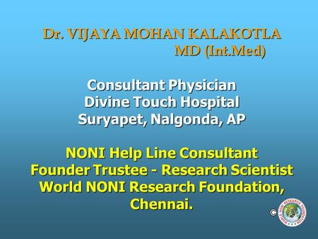 Dr. VIJAYA MOHAN KALAKOTLA MD (Int.Med) Consultant Physician Divine Touch Hospital Suryapet, Nalgonda, AP NONI Help Line Consultant Founder Trustee - Research.