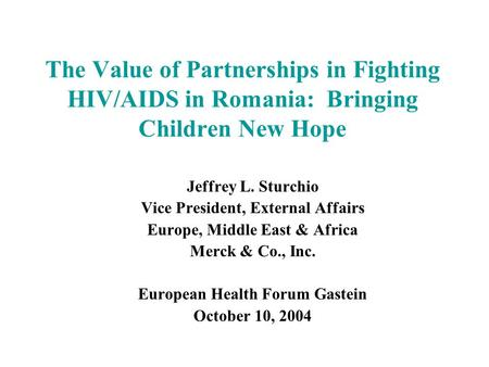 The Value of Partnerships in Fighting HIV/AIDS in Romania: Bringing Children New Hope Jeffrey L. Sturchio Vice President, External Affairs Europe, Middle.