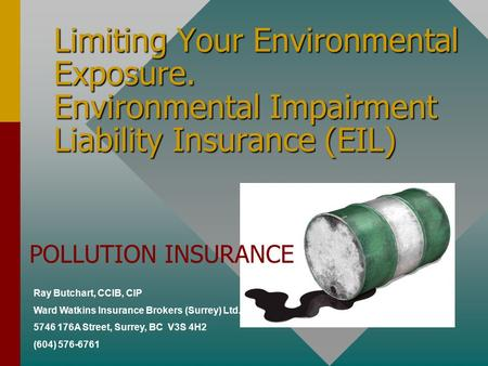 Limiting Your Environmental Exposure. Environmental Impairment Liability Insurance (EIL) Ray Butchart, CCIB, CIP Ward Watkins Insurance Brokers (Surrey)