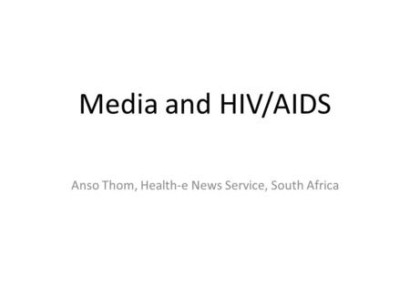 Media and HIV/AIDS Anso Thom, Health-e News Service, South Africa.