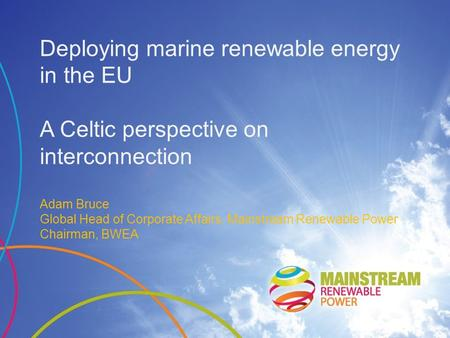Deploying marine renewable energy in the EU A Celtic perspective on interconnection Adam Bruce Global Head of Corporate Affairs, Mainstream Renewable Power.
