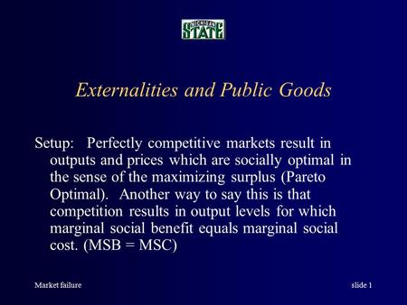 Market failureslide 1 Externalities and Public Goods Setup: Perfectly competitive markets result in outputs and prices which are socially optimal in the.