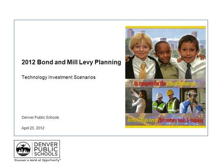 Denver Public Schools 2012 Bond and Mill Levy Planning Technology Investment Scenarios April 25, 2012.