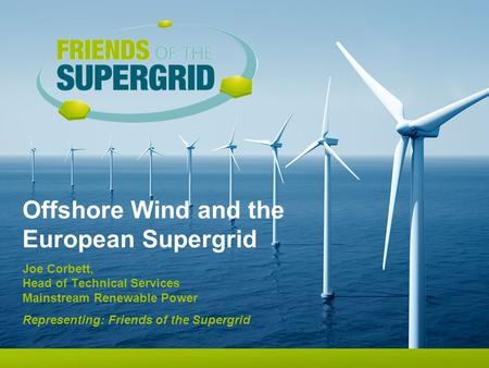 Offshore Wind and the European Supergrid Joe Corbett, Head of Technical Services Mainstream Renewable Power Representing: Friends of the Supergrid.