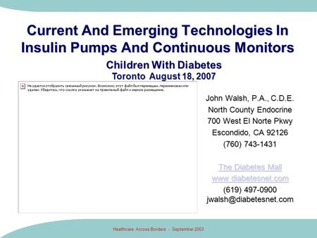 Healthcare Across Borders - September 2003 Current And Emerging Technologies In Insulin Pumps And Continuous Monitors John Walsh, P.A., C.D.E. North County.