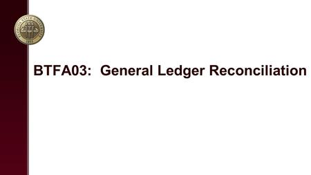 BTFA03: General Ledger Reconciliation. Overview Ledger Reconciliation Objectives / Guidelines Reconciliation Demo Reconcilation Lab Source Documents and.