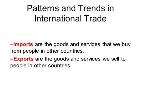 Patterns and Trends in International Trade –Imports are the goods and services that we buy from people in other countries. –Exports are the goods and services.