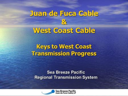 Sea Breeze Pacific Regional Transmission System Juan de Fuca Cable & West Coast Cable Keys to West Coast Transmission Progress.