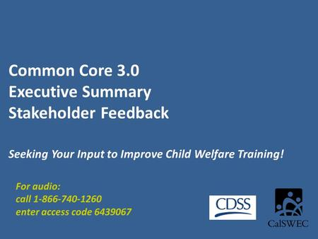 Common Core 3.0 Executive Summary Stakeholder Feedback Seeking Your Input to Improve Child Welfare Training! For audio: call 1-866-740-1260 enter access.