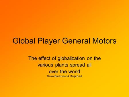 Global Player General Motors The effect of globalization on the various plants spread all over the world Daniel Beckmann & Marje Brütt.