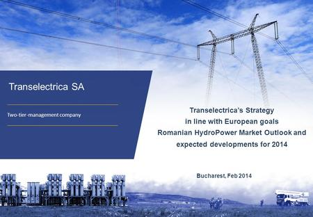 11 Transelectrica SA Two-tier-management company Bucharest, Feb 2014 Transelectrica's Strategy in line with European goals Romanian HydroPower Market Outlook.