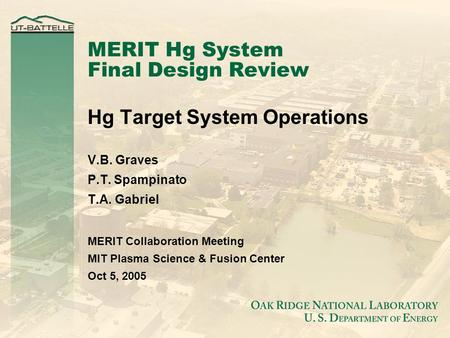 MERIT Hg System Final Design Review Hg Target System Operations V.B. Graves P.T. Spampinato T.A. Gabriel MERIT Collaboration Meeting MIT Plasma Science.
