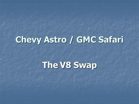 Chevy Astro / GMC Safari The V8 Swap. This is a photo documentary on how to install a small block Chevy V8, such as a 350, in place of the little 4.3.