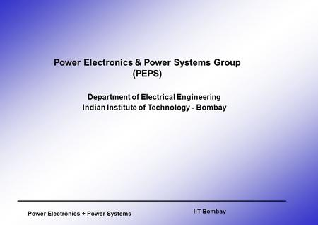 Power Electronics + Power Systems Department of Electrical Engineering Indian Institute of Technology - Bombay IIT Bombay Power Electronics & Power Systems.