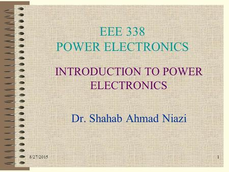 8/27/20151 EEE 338 POWER ELECTRONICS INTRODUCTION TO POWER ELECTRONICS Dr. Shahab Ahmad Niazi.