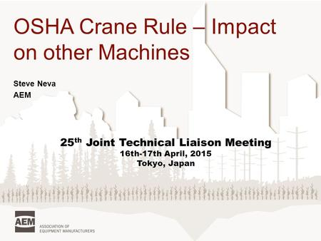 OSHA Crane Rule – Impact on other Machines Steve Neva AEM 25 th Joint Technical Liaison Meeting 16th-17th April, 2015 Tokyo, Japan.