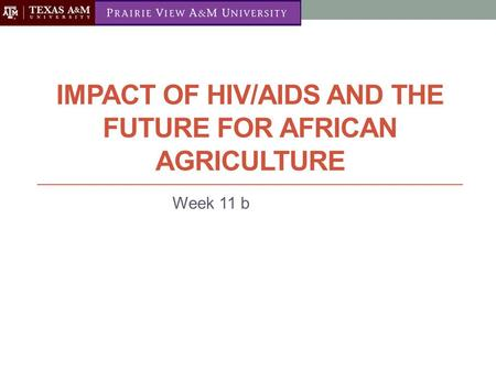 IMPACT OF HIV/AIDS AND THE FUTURE FOR AFRICAN AGRICULTURE Week 11 b.