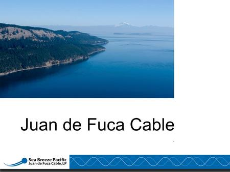 ". Juan de Fuca Cable. Safe Harbor Statement Included in this document is certain information which is ""forward looking information"" as defined by the."