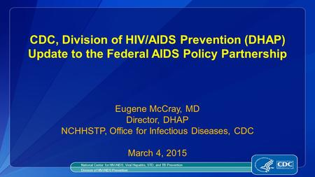 CDC, Division of HIV/AIDS Prevention (DHAP) Update to the Federal AIDS Policy Partnership Eugene McCray, MD Director, DHAP NCHHSTP, Office for Infectious.