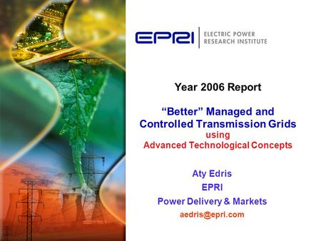 "Year 2006 Report ""Better"" Managed and Controlled Transmission Grids using Advanced Technological Concepts Aty Edris EPRI Power Delivery & Markets"
