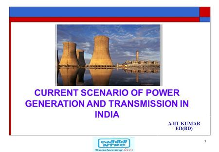 1 AJIT KUMAR ED(BD) CURRENT SCENARIO OF POWER GENERATION AND TRANSMISSION IN INDIA.