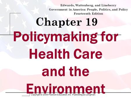 Copyright © 2009 Pearson Education, Inc. Publishing as Longman. Chapter 19 Edwards, Wattenberg, and Lineberry Government in America: People, Politics,
