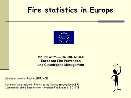Fire statistics in Europe 5th INFORMAL ROUNDTABLE European Fire Prevention and Catastrophe Management Lieutenant-colonel Pascal LEPRINCE Adviser of the.
