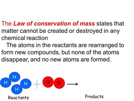 The Law of conservation of mass states that matter cannot be created or destroyed in any chemical reaction The atoms in the reactants are rearranged to.