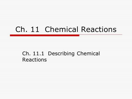 Ch. 11 Chemical Reactions Ch. 11.1 Describing Chemical Reactions.