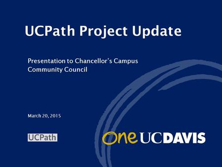 March 20, 2015 UCPath Project Update Presentation to Chancellor's Campus Community Council.
