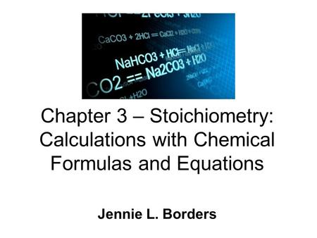 Chapter 3 – Stoichiometry: Calculations with Chemical Formulas and Equations Jennie L. Borders.