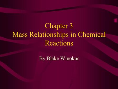 Chapter 3 Mass Relationships in Chemical Reactions By Blake Winokur.