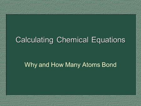 Calculating Chemical Equations Why and How Many Atoms Bond.