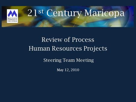 21 st Century Maricopa Review of Process Human Resources Projects Steering Team Meeting May 12, 2010.