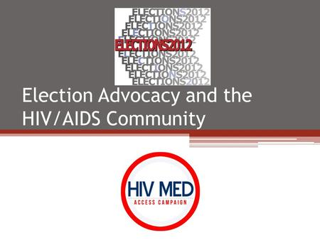 Election Advocacy and the HIV/AIDS Community. 2012 Election Advocacy HIV Med Access Campaign The Rules: Do's and Don't's Our Goal Two HIV/AIDS Questions.
