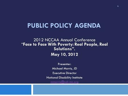 "PUBLIC POLICY AGENDA 2012 NCCAA Annual Conference ""Face to Face With Poverty: Real People, Real Solutions"". May 10, 2012 Presenter: Michael Morris, JD."