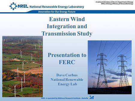 Eastern Wind Integration and Transmission Study Presentation to FERC Dave Corbus National Renewable Energy Lab.