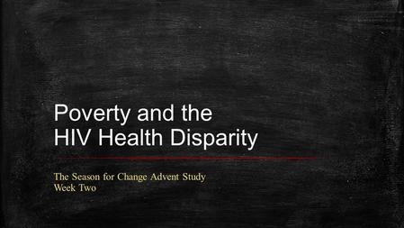 Poverty and the HIV Health Disparity The Season for Change Advent Study Week Two.