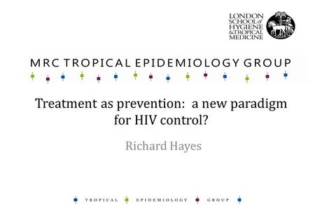 Treatment as prevention: a new paradigm for HIV control? Richard Hayes.